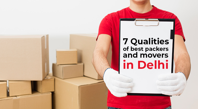 7 Qualities of Genuine and Best Packers and Movers in Delhi